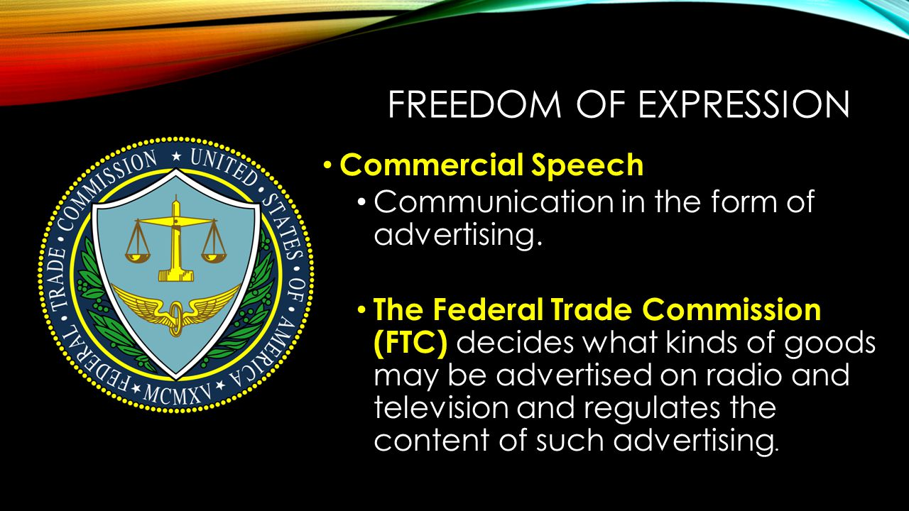 FREEDOM OF EXPRESSION Commercial Speech Communication in the form of advertising. The Federal Trade Commission (FTC) decides what kinds of goods may b