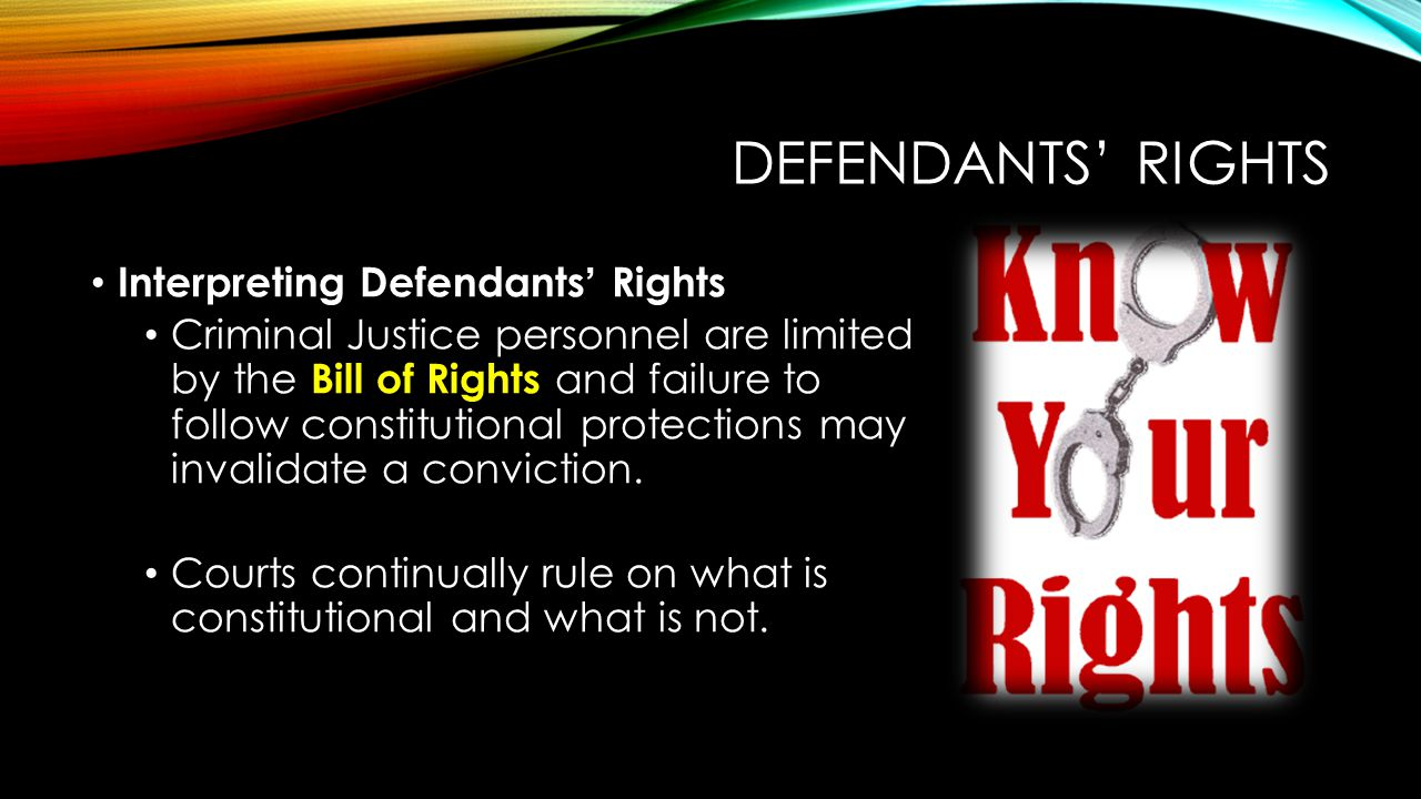 DEFENDANTS' RIGHTS Interpreting Defendants' Rights Criminal Justice personnel are limited by the Bill of Rights and failure to follow constitutional p
