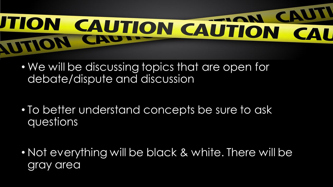 We will be discussing topics that are open for debate/dispute and discussion To better understand concepts be sure to ask questions Not everything wil