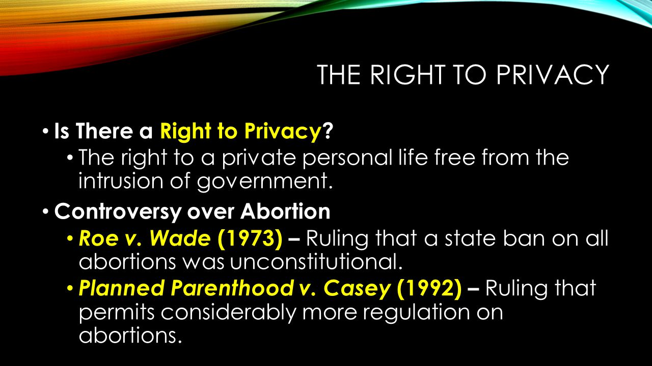 THE RIGHT TO PRIVACY Is There a Right to Privacy? The right to a private personal life free from the intrusion of government. Controversy over Abortio