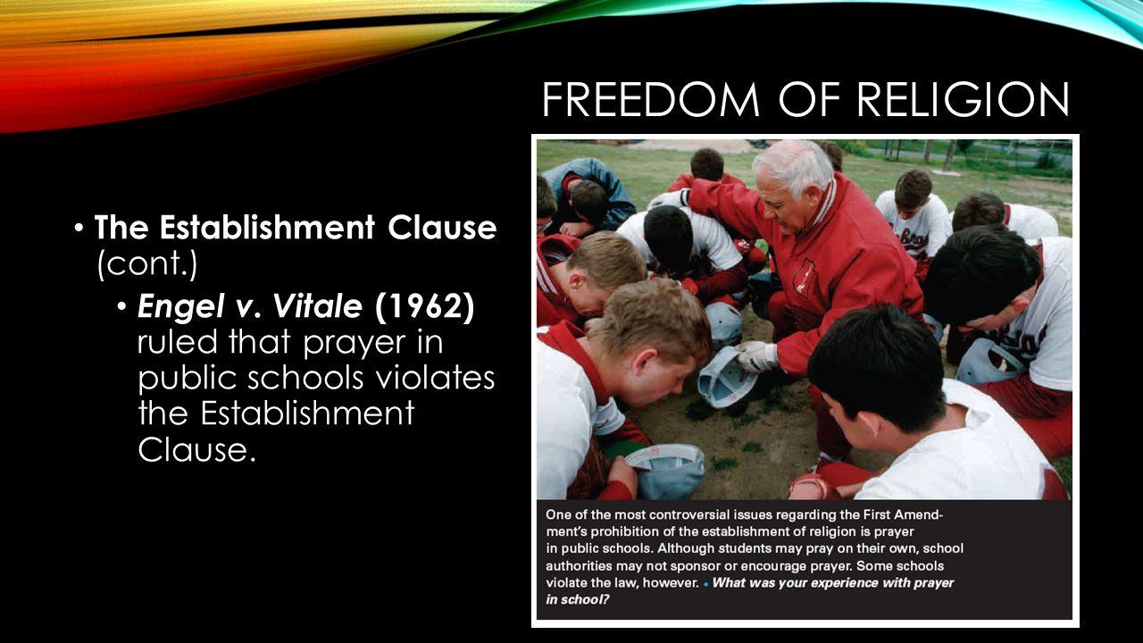 FREEDOM OF RELIGION The Establishment Clause (cont.) Engel v. Vitale (1962) ruled that prayer in public schools violates the Establishment Clause.