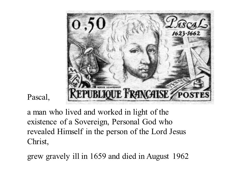 Pascal, a man who lived and worked in light of the existence of a Sovereign, Personal God who revealed Himself in the person of the Lord Jesus Christ, grew gravely ill in 1659 and died in August 1962
