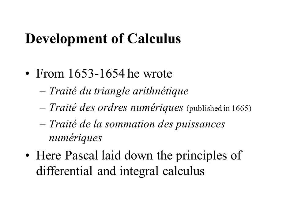 Development of Calculus From 1653-1654 he wrote –Traité du triangle arithnétique –Traité des ordres numériques (published in 1665) –Traité de la sommation des puissances numériques Here Pascal laid down the principles of differential and integral calculus