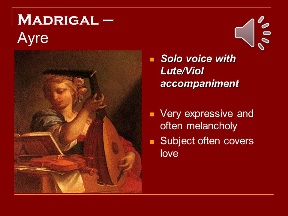 Madrigal – Ayre Solo voice with Lute/Viol accompaniment Solo voice with Lute/Viol accompaniment Very expressive and often melancholy Subject often covers love
