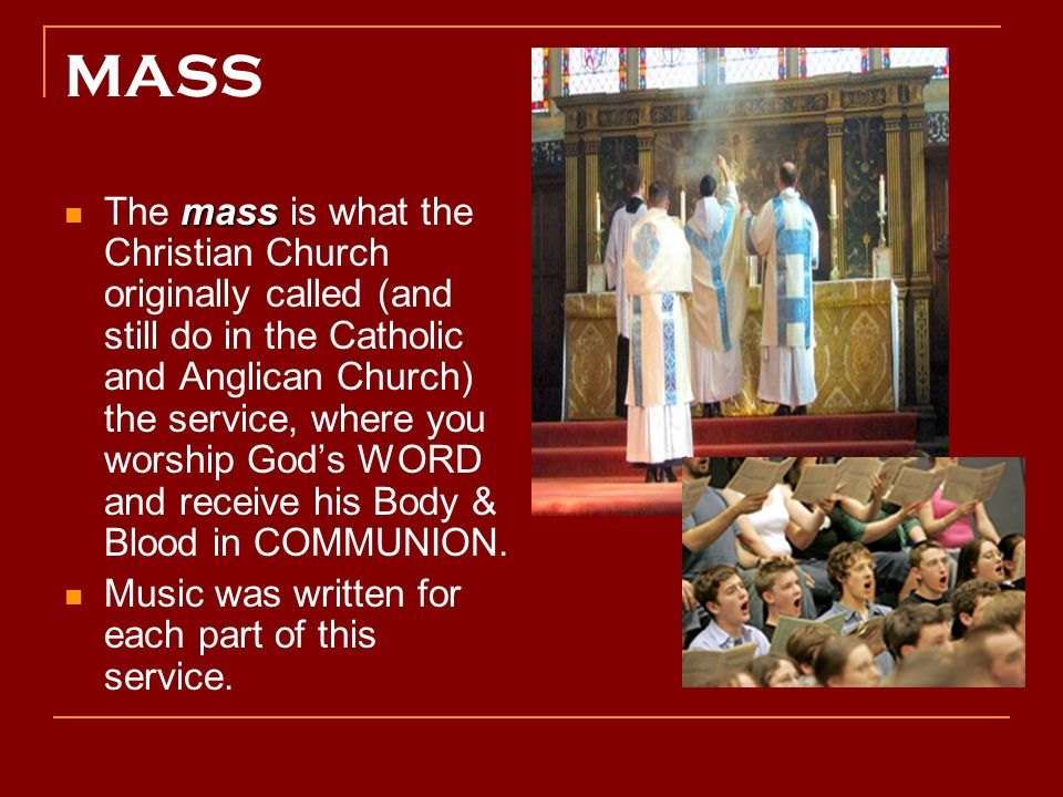 MASS mass The mass is what the Christian Church originally called (and still do in the Catholic and Anglican Church) the service, where you worship God's WORD and receive his Body & Blood in COMMUNION.