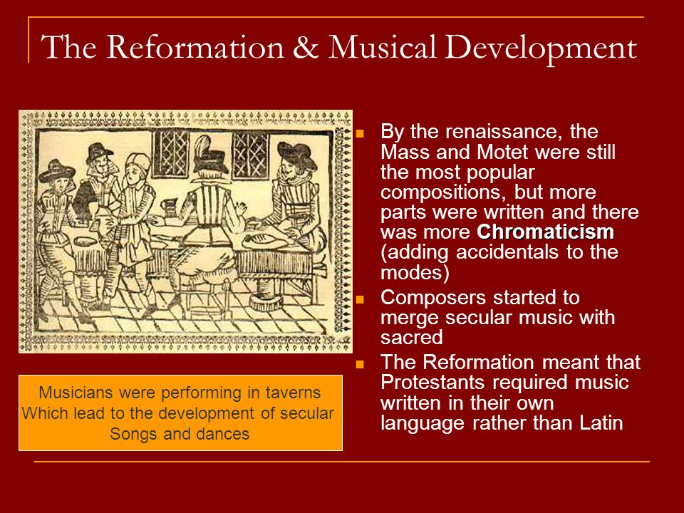 The Reformation & Musical Development Chromaticism By the renaissance, the Mass and Motet were still the most popular compositions, but more parts were written and there was more Chromaticism (adding accidentals to the modes) Composers started to merge secular music with sacred The Reformation meant that Protestants required music written in their own language rather than Latin Musicians were performing in taverns Which lead to the development of secular Songs and dances