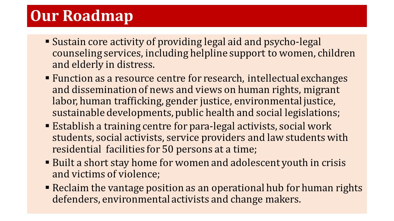 Our Roadmap  Sustain core activity of providing legal aid and psycho-legal counseling services, including helpline support to women, children and elderly in distress.