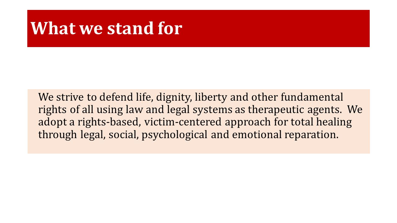 What we stand for We strive to defend life, dignity, liberty and other fundamental rights of all using law and legal systems as therapeutic agents.