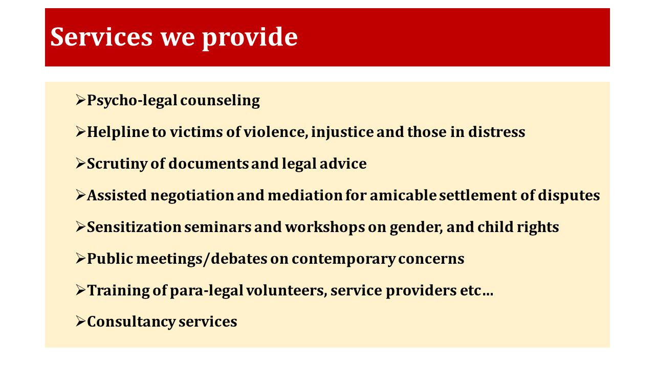 Core Competencies  Legal aid and assistance  Conflict management & Dispute Resolution  Pedagogies for legal literacy  Facts finding surveys and alternate reports  Campaigns on rights based issues  Public interest litigations  Constructive Engagements & Coalition Building  Research, Documentation & Dissemination
