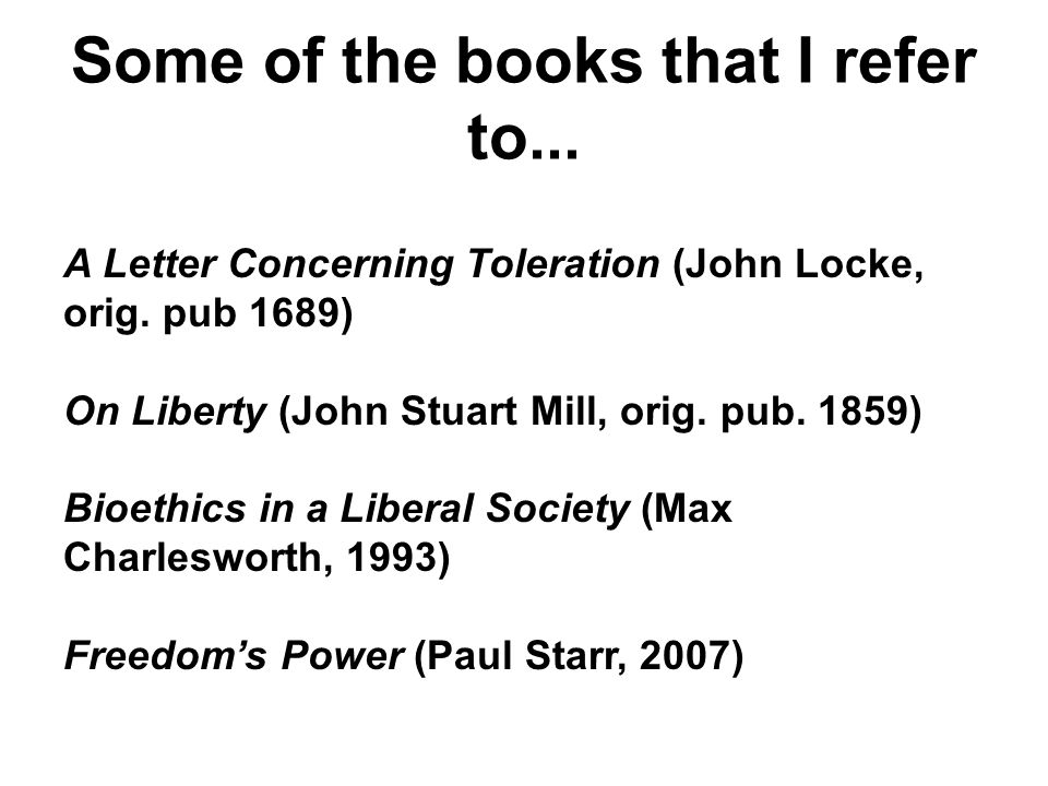 Some of the books that I refer to... A Letter Concerning Toleration (John Locke, orig. pub 1689) On Liberty (John Stuart Mill, orig. pub. 1859) Bioeth