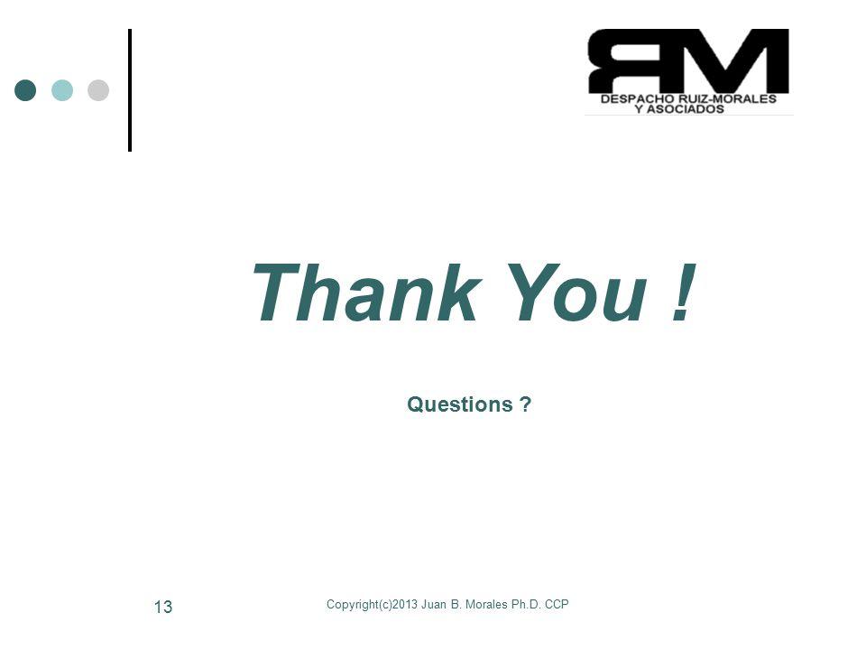 Copyright(c)2013 Juan B. Morales Ph.D. CCP 13 Thank You ! Questions