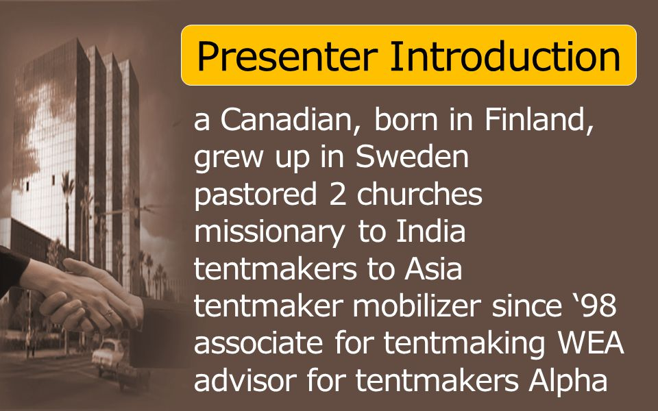 Presenter Introduction a Canadian, born in Finland, grew up in Sweden pastored 2 churches missionary to India tentmakers to Asia tentmaker mobilizer since '98 associate for tentmaking WEA advisor for tentmakers Alpha