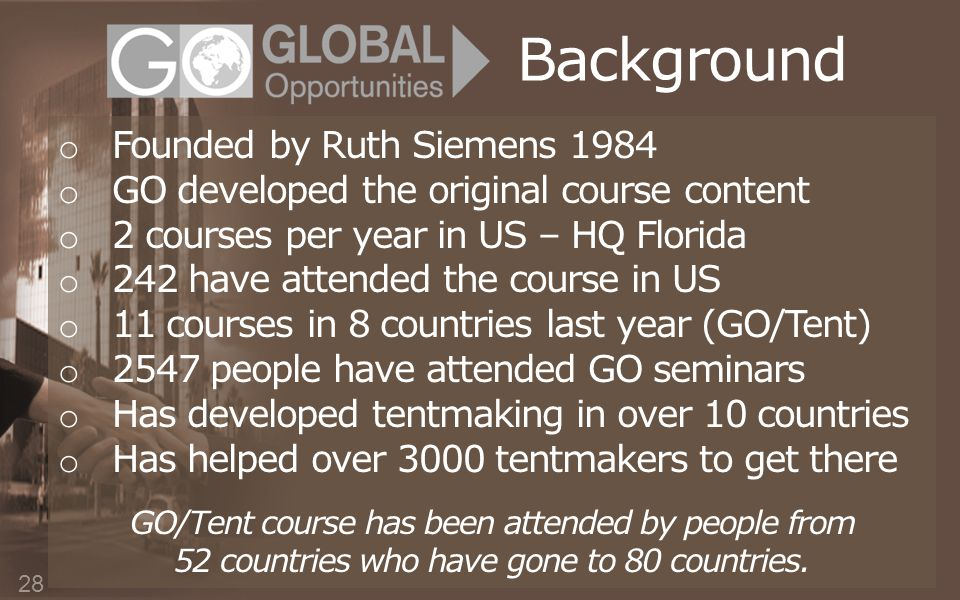 Background o Founded by Ruth Siemens 1984 o GO developed the original course content o 2 courses per year in US – HQ Florida o 242 have attended the course in US o 11 courses in 8 countries last year (GO/Tent) o 2547 people have attended GO seminars o Has developed tentmaking in over 10 countries o Has helped over 3000 tentmakers to get there GO/Tent course has been attended by people from 52 countries who have gone to 80 countries.