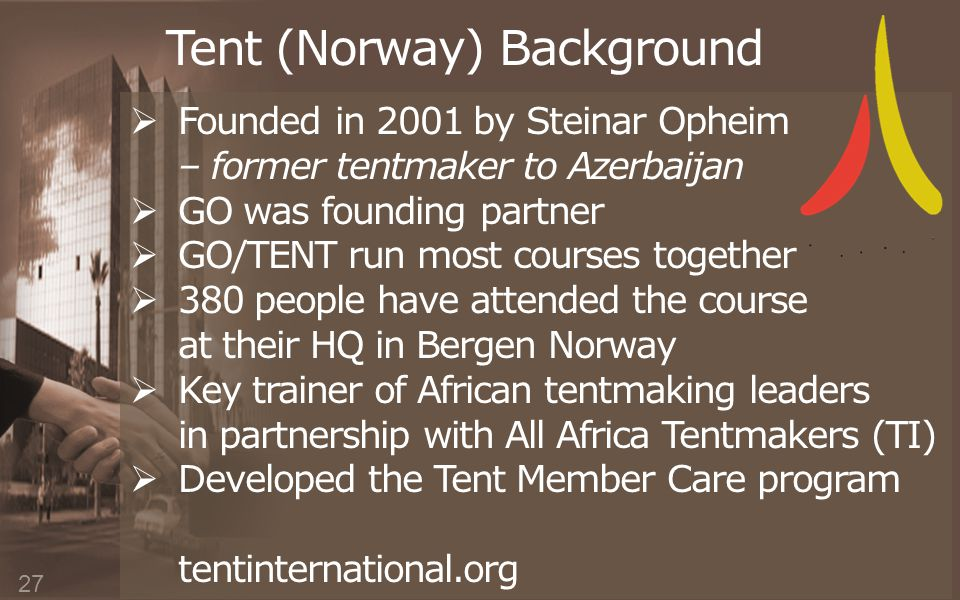 Tent (Norway) Background  Founded in 2001 by Steinar Opheim – former tentmaker to Azerbaijan  GO was founding partner  GO/TENT run most courses together  380 people have attended the course at their HQ in Bergen Norway  Key trainer of African tentmaking leaders in partnership with All Africa Tentmakers (TI)  Developed the Tent Member Care program tentinternational.org 27