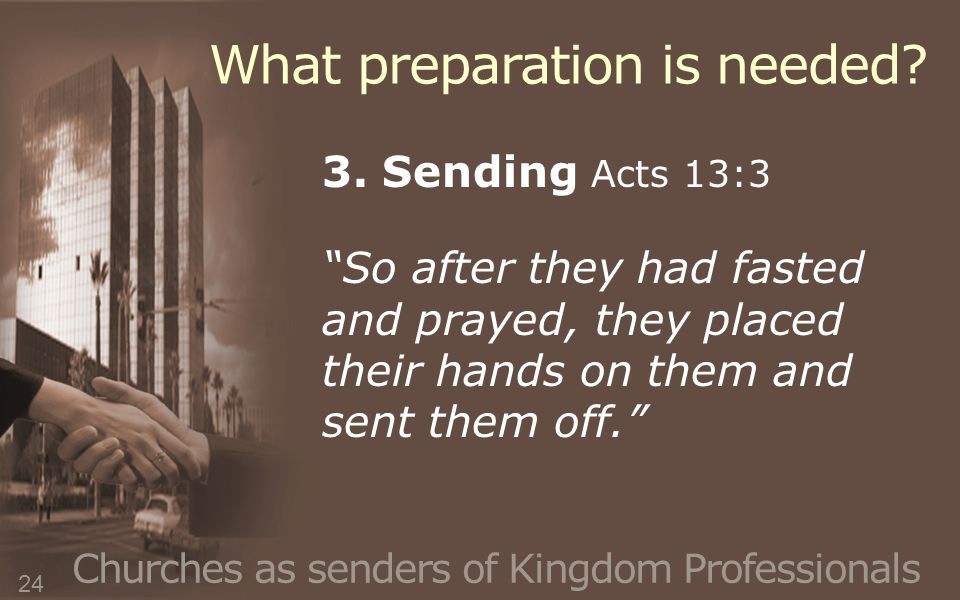 """Churches as senders of Kingdom Professionals 3. Sending Acts 13:3 """"So after they had fasted and prayed, they placed their hands on them and sent them"""