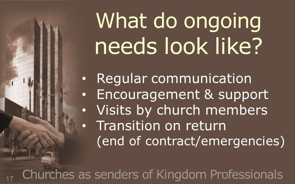 What do ongoing needs look like? Churches as senders of Kingdom Professionals Regular communication Encouragement & support Visits by church members T