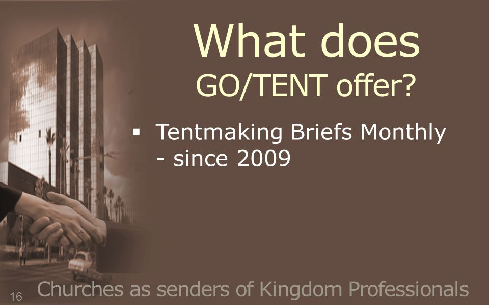 Churches as senders of Kingdom Professionals  Tentmaking Briefs Monthly - since 2009 16 What does GO/TENT offer?