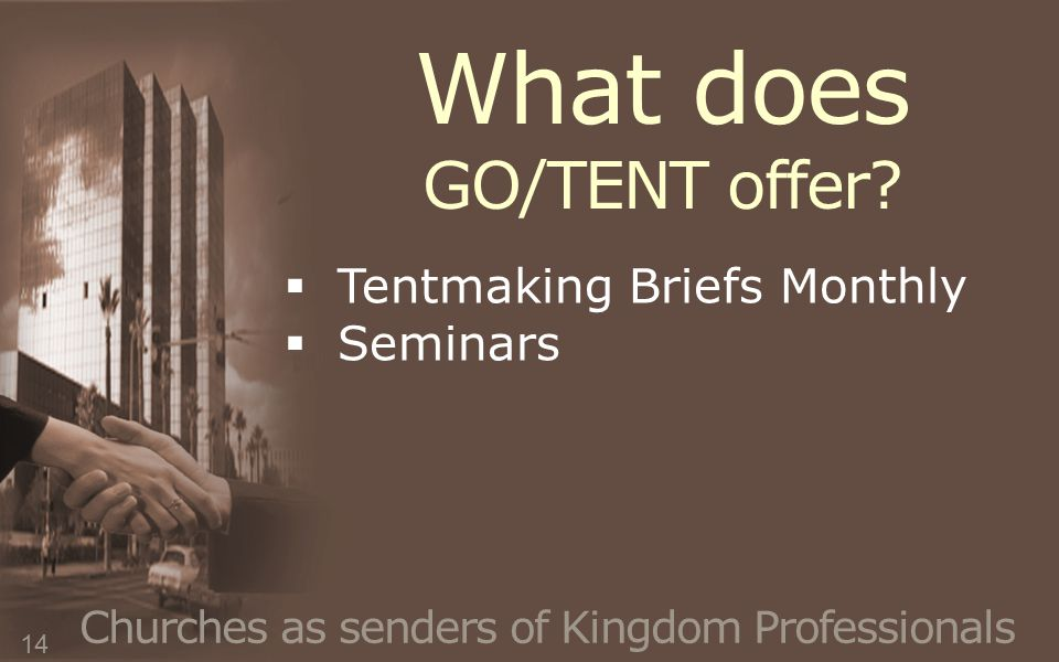 What does GO/TENT offer? Churches as senders of Kingdom Professionals  Tentmaking Briefs Monthly  Seminars 14