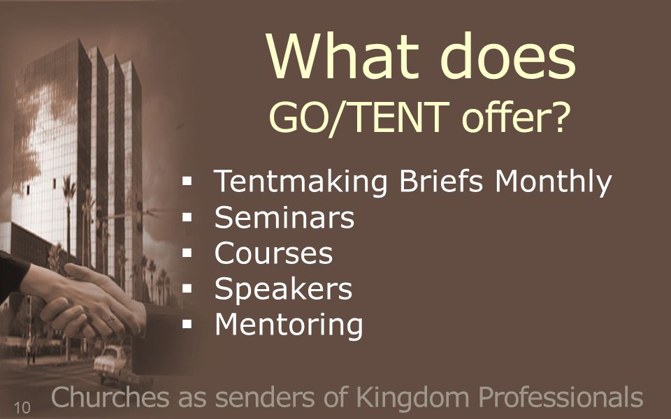 Churches as senders of Kingdom Professionals  Tentmaking Briefs Monthly  Seminars  Courses  Speakers  Mentoring What does GO/TENT offer.