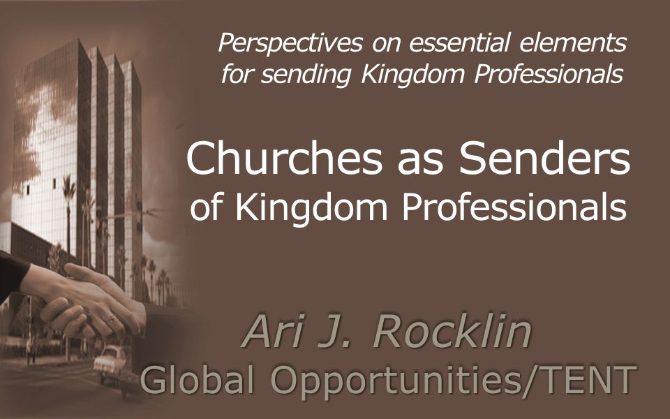 Churches as Senders of Kingdom Professionals Perspectives on essential elements for sending Kingdom Professionals Ari J.