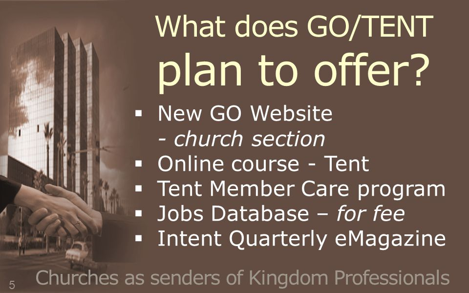 Churches as senders of Kingdom Professionals  New GO Website - church section  Online course - Tent  Tent Member Care program  Jobs Database – for fee  Intent Quarterly eMagazine What does GO/TENT plan to offer.