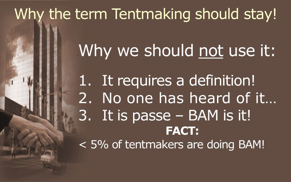 Why the term Tentmaking should stay. Why we should not use it: 1.It requires a definition.