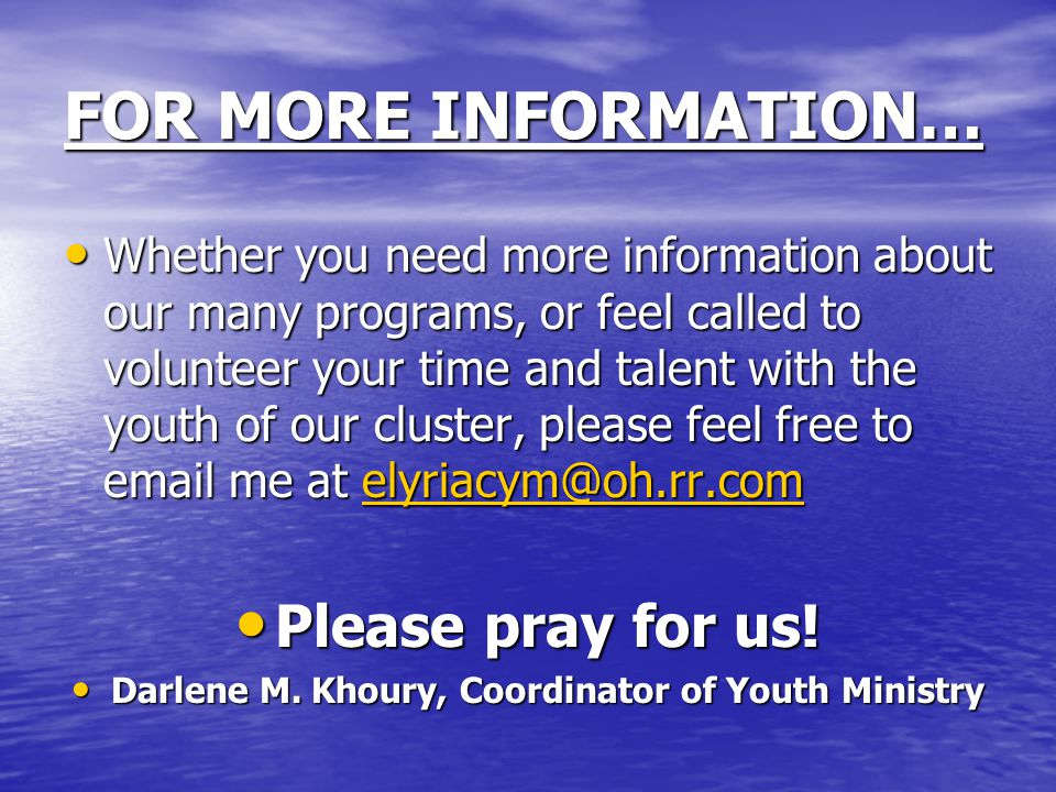 FOR MORE INFORMATION… Whether you need more information about our many programs, or feel called to volunteer your time and talent with the youth of our cluster, please feel free to email me at elyriacym@oh.rr.com Whether you need more information about our many programs, or feel called to volunteer your time and talent with the youth of our cluster, please feel free to email me at elyriacym@oh.rr.comelyriacym@oh.rr.com Please pray for us.