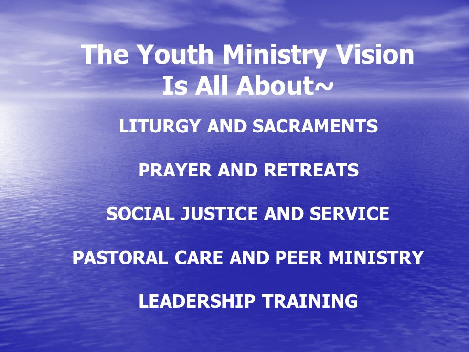 The Youth Ministry Vision Is All About~ LITURGY AND SACRAMENTS PRAYER AND RETREATS SOCIAL JUSTICE AND SERVICE PASTORAL CARE AND PEER MINISTRY LEADERSHIP TRAINING