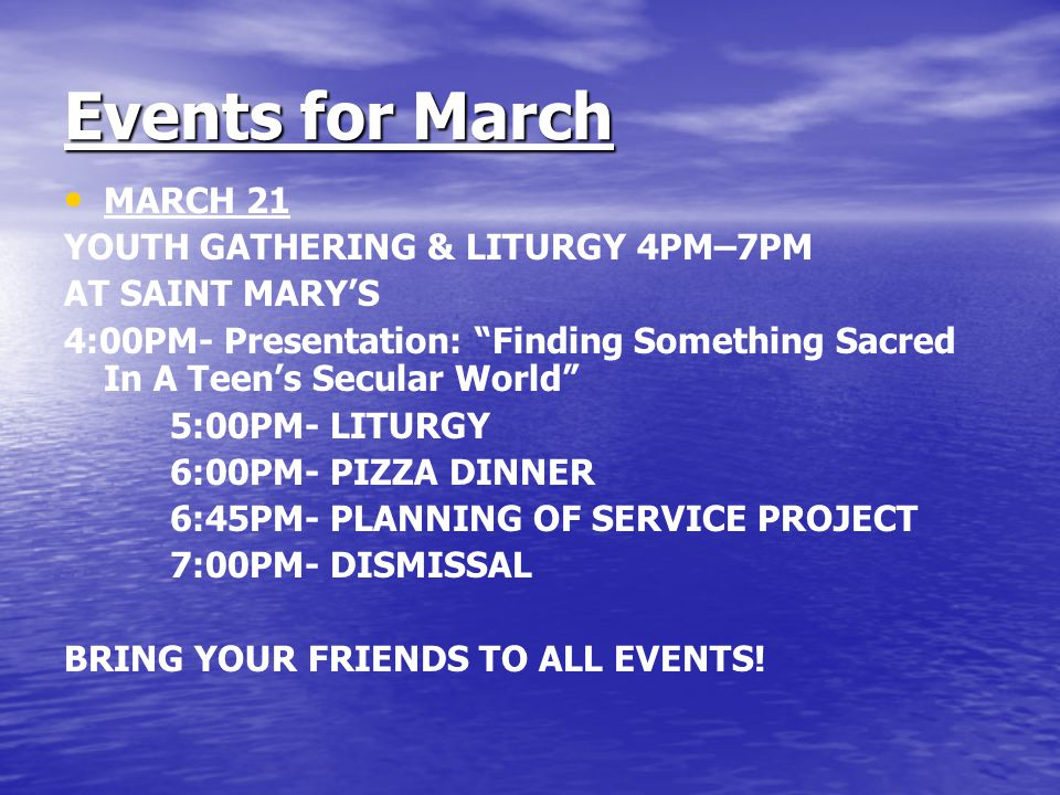Events for March MARCH 21 YOUTH GATHERING & LITURGY 4PM–7PM AT SAINT MARY'S 4:00PM- Presentation: Finding Something Sacred In A Teen's Secular World 5:00PM- LITURGY 6:00PM- PIZZA DINNER 6:45PM- PLANNING OF SERVICE PROJECT 7:00PM- DISMISSAL BRING YOUR FRIENDS TO ALL EVENTS!