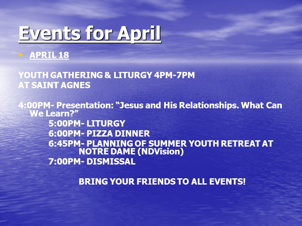 Events for April APRIL 18 YOUTH GATHERING & LITURGY 4PM-7PM AT SAINT AGNES 4:00PM- Presentation: Jesus and His Relationships.