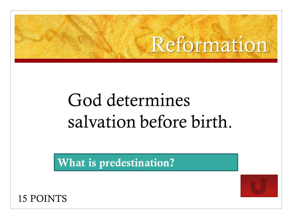 Reformation God determines salvation before birth. 15 POINTS What is predestination