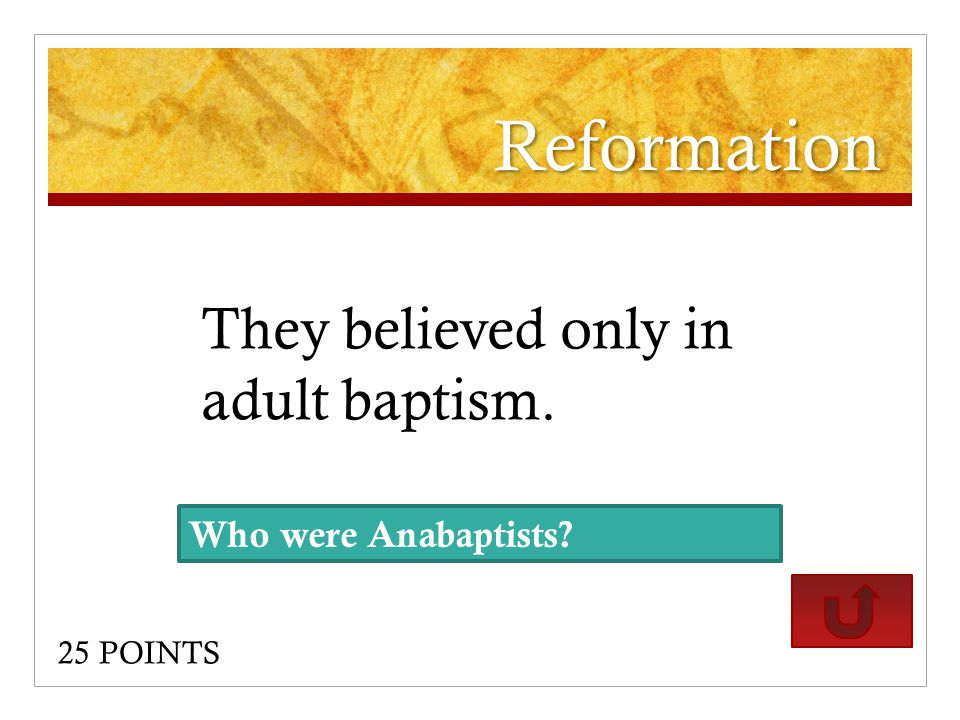 Reformation They believed only in adult baptism. 25 POINTS Who were Anabaptists?