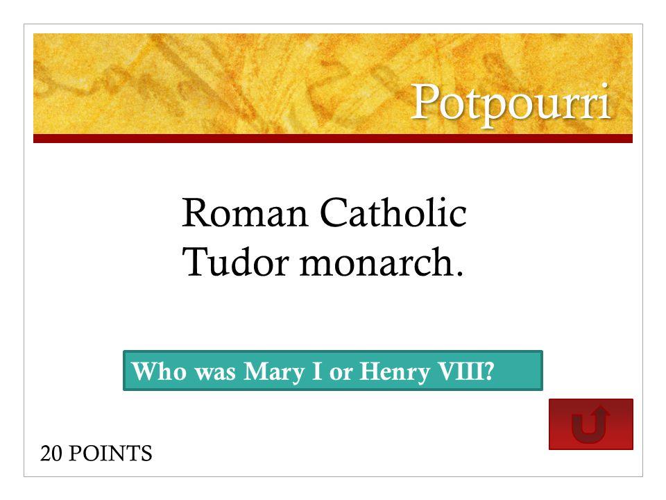 Potpourri Roman Catholic Tudor monarch. 20 POINTS Who was Mary I or Henry VIII