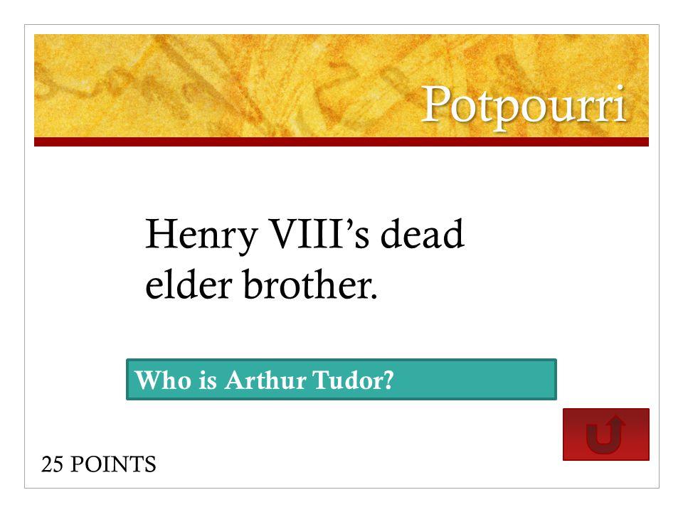 Potpourri Henry VIII's dead elder brother. 25 POINTS Who is Arthur Tudor