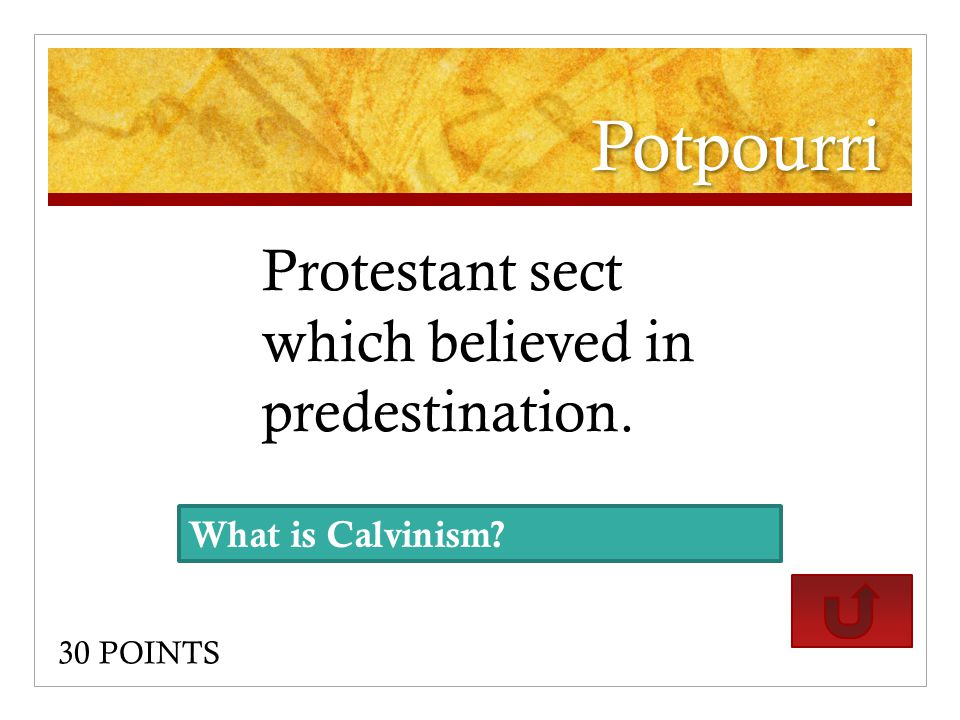 Potpourri Protestant sect which believed in predestination. 30 POINTS What is Calvinism?
