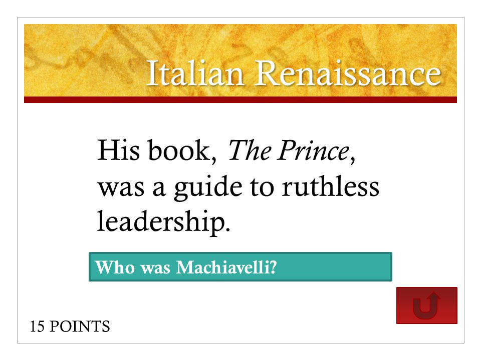 Italian Renaissance His book, The Prince, was a guide to ruthless leadership.