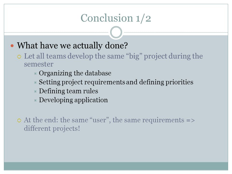 """Conclusion 1/2 What have we actually done?  Let all teams develop the same """"big"""" project during the semester  Organizing the database  Setting proj"""