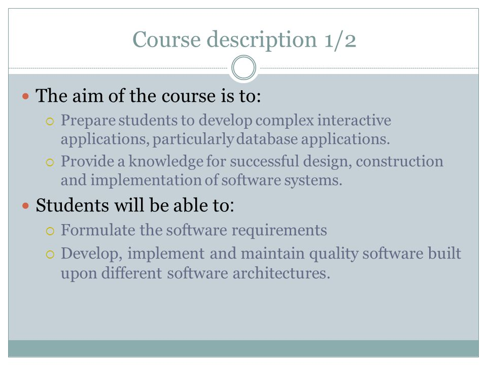 Course description 1/2 The aim of the course is to:  Prepare students to develop complex interactive applications, particularly database applications.