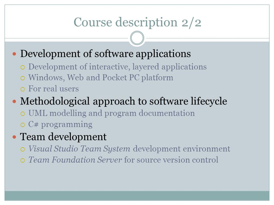 Development of software applications  Development of interactive, layered applications  Windows, Web and Pocket PC platform  For real users Methodological approach to software lifecycle  UML modelling and program documentation  C# programming Team development  Visual Studio Team System development environment  Team Foundation Server for source version control Course description 2/2