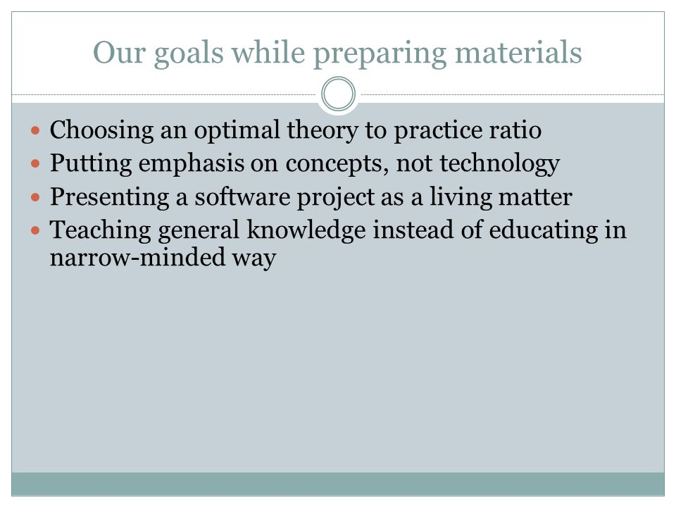 Our goals while preparing materials Choosing an optimal theory to practice ratio Putting emphasis on concepts, not technology Presenting a software project as a living matter Teaching general knowledge instead of educating in narrow-minded way
