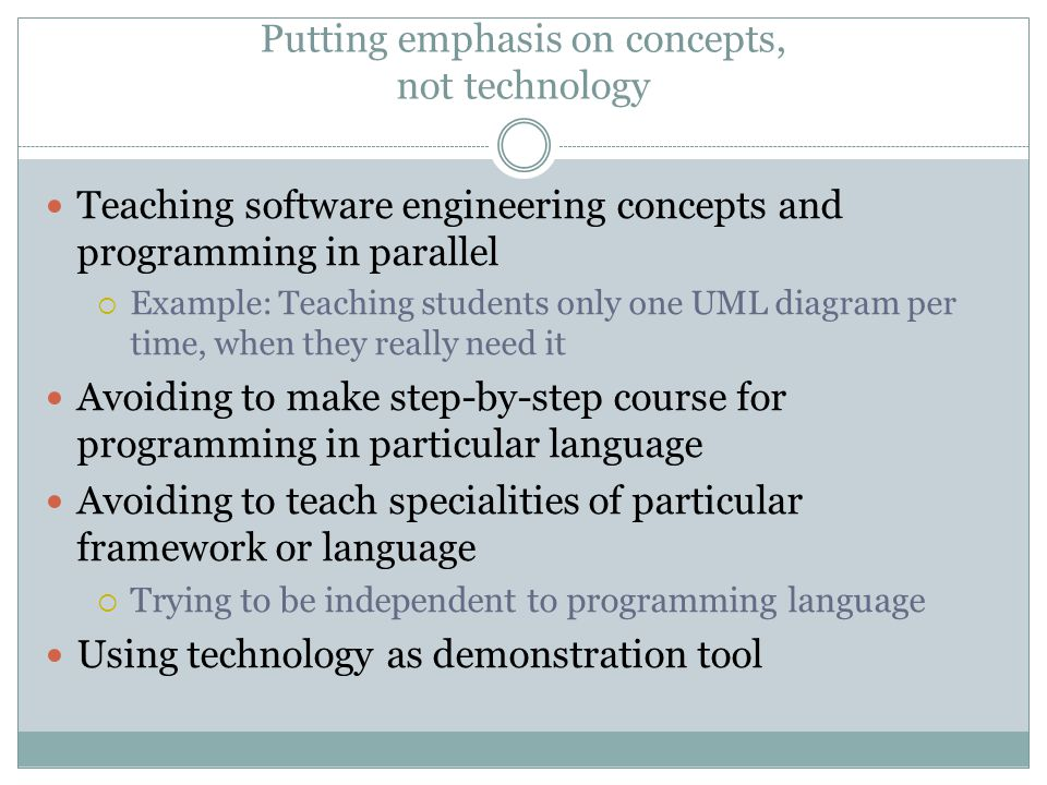 Putting emphasis on concepts, not technology Teaching software engineering concepts and programming in parallel  Example: Teaching students only one UML diagram per time, when they really need it Avoiding to make step-by-step course for programming in particular language Avoiding to teach specialities of particular framework or language  Trying to be independent to programming language Using technology as demonstration tool
