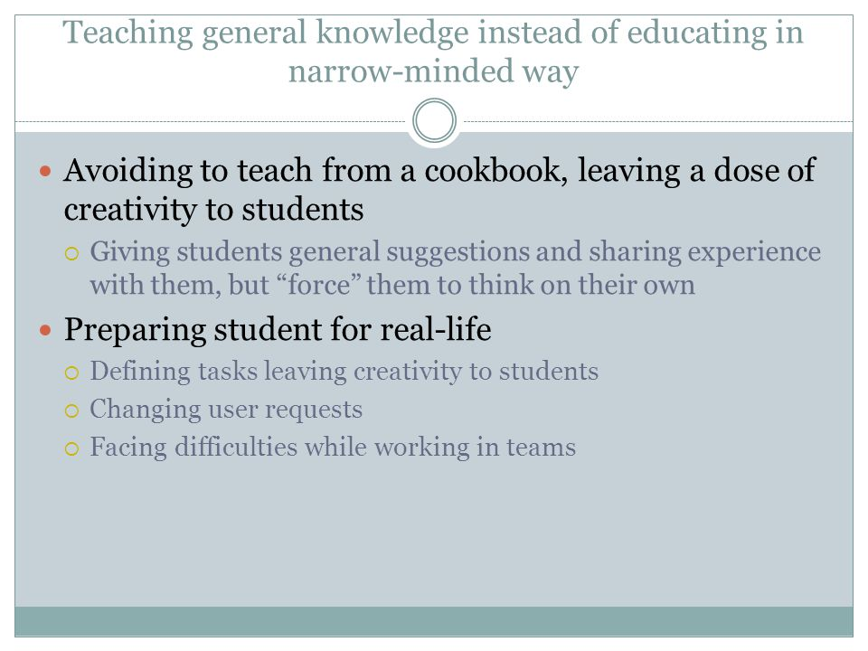 Teaching general knowledge instead of educating in narrow-minded way Avoiding to teach from a cookbook, leaving a dose of creativity to students  Giv