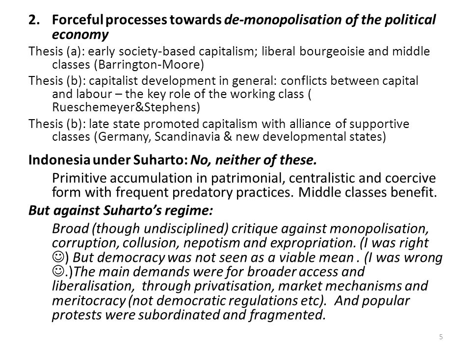 2.Forceful processes towards de-monopolisation of the political economy Thesis (a): early society-based capitalism; liberal bourgeoisie and middle classes (Barrington-Moore) Thesis (b): capitalist development in general: conflicts between capital and labour – the key role of the working class ( Rueschemeyer&Stephens) Thesis (b): late state promoted capitalism with alliance of supportive classes (Germany, Scandinavia & new developmental states) Indonesia under Suharto: No, neither of these.