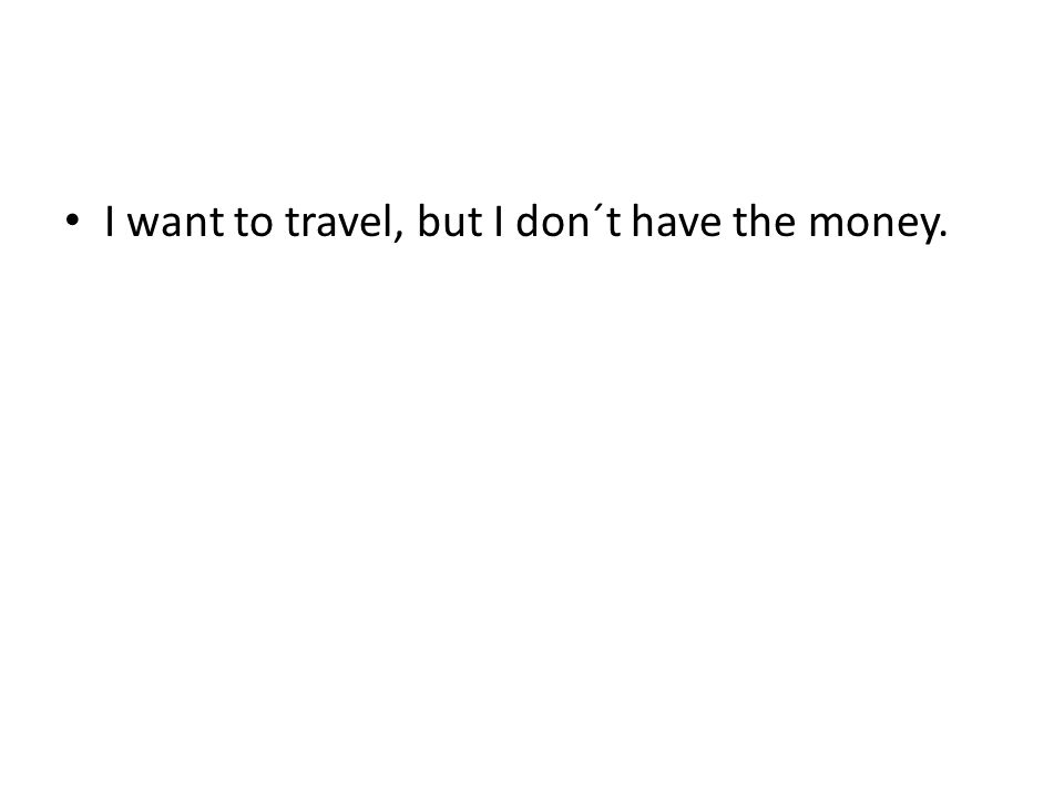 I want to travel, but I don´t have the money.