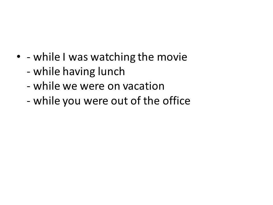 - while I was watching the movie - while having lunch - while we were on vacation - while you were out of the office