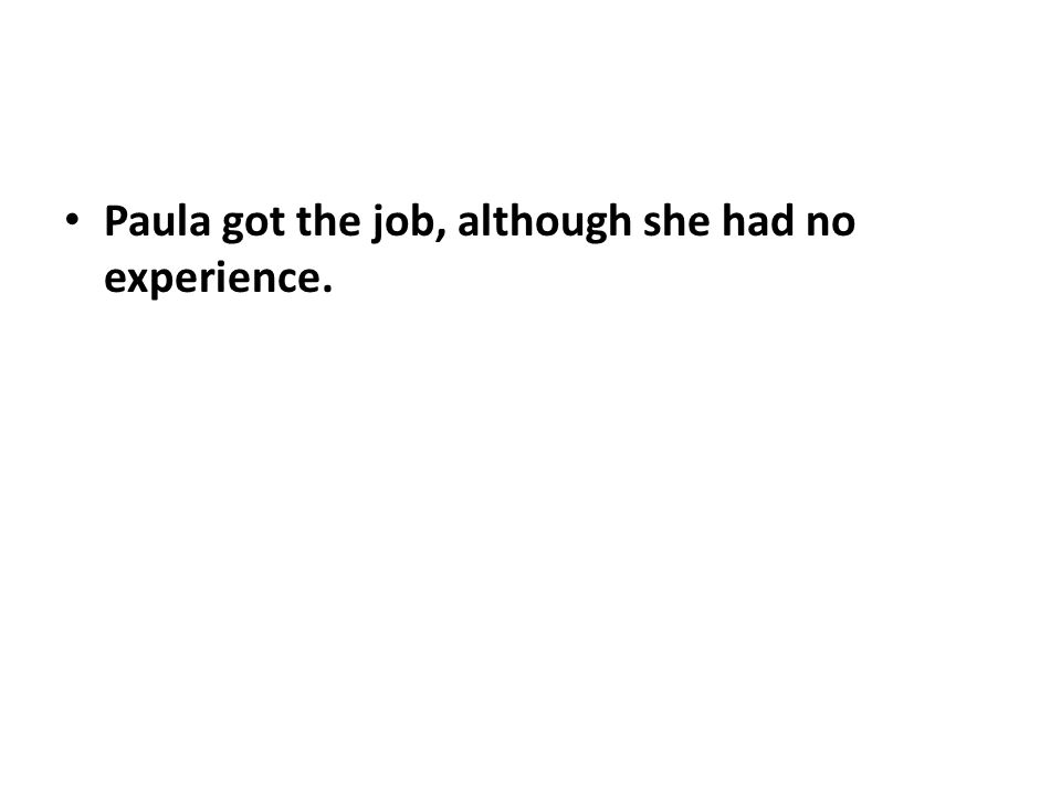 Paula got the job, although she had no experience.