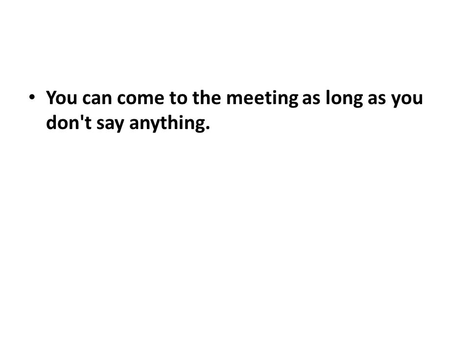 You can come to the meeting as long as you don't say anything.
