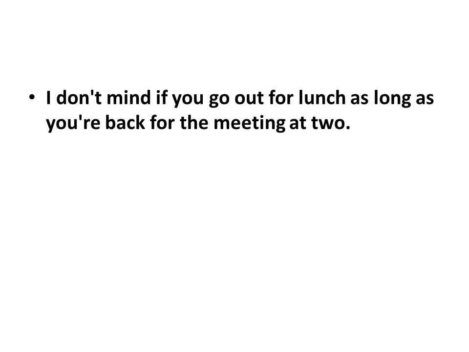 I don t mind if you go out for lunch as long as you re back for the meeting at two.