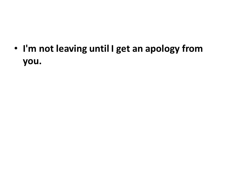 I'm not leaving until I get an apology from you.