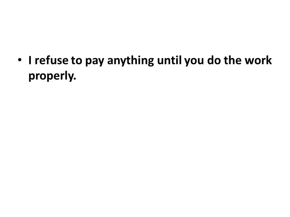I refuse to pay anything until you do the work properly.